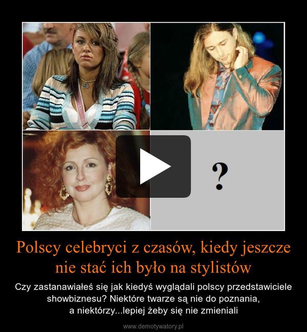 Polscy celebryci z czasów, kiedy jeszcze nie stać ich było na stylistów – Czy zastanawiałeś się jak kiedyś wyglądali polscy przedstawiciele showbiznesu? Niektóre twarze są nie do poznania,a niektórzy...lepiej żeby się nie zmieniali