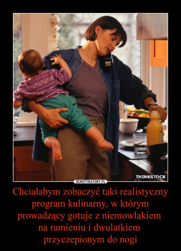 Chciałabym zobaczyć taki realistyczny program kulinarny, w którym prowadzący gotuje z niemowlakiem na ramieniu i dwulatkiem przyczepionym do nogi –