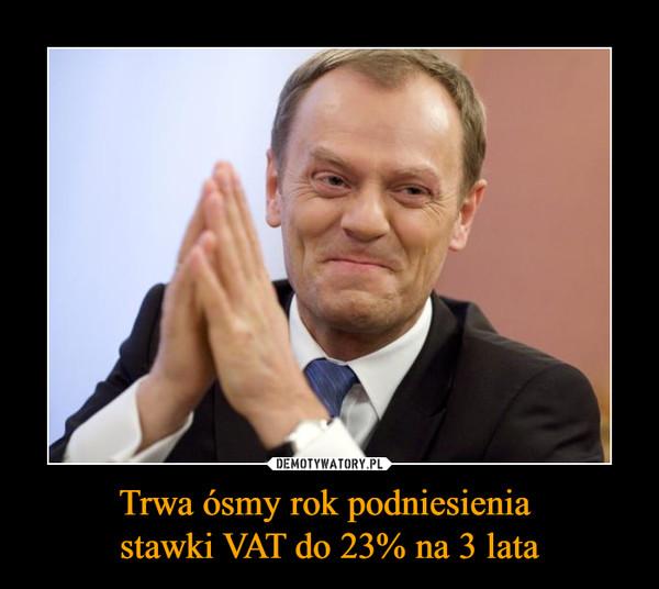Trwa ósmy rok podniesienia stawki VAT do 23% na 3 lata –