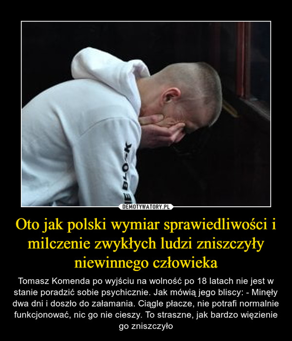 Oto jak polski wymiar sprawiedliwości i milczenie zwykłych ludzi zniszczyły niewinnego człowieka – Tomasz Komenda po wyjściu na wolność po 18 latach nie jest w stanie poradzić sobie psychicznie. Jak mówią jego bliscy: - Minęły dwa dni i doszło do załamania. Ciągle płacze, nie potrafi normalnie funkcjonować, nic go nie cieszy. To straszne, jak bardzo więzienie go zniszczyło