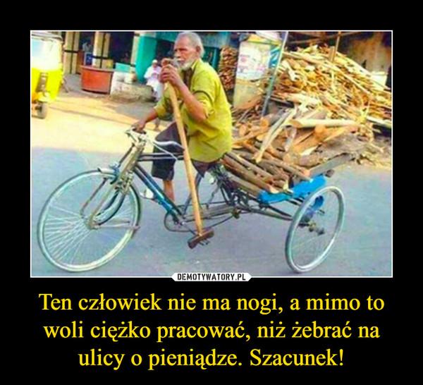 Ten człowiek nie ma nogi, a mimo to woli ciężko pracować, niż żebrać na ulicy o pieniądze. Szacunek! –