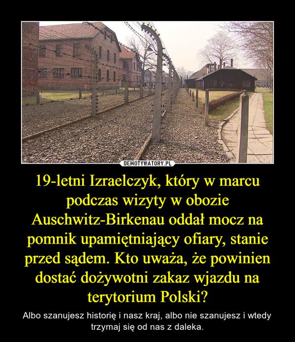 19-letni Izraelczyk, który w marcu podczas wizyty w obozie Auschwitz-Birkenau oddał mocz na pomnik upamiętniający ofiary, stanie przed sądem. Kto uważa, że powinien dostać dożywotni zakaz wjazdu na terytorium Polski? – Albo szanujesz historię i nasz kraj, albo nie szanujesz i wtedy trzymaj się od nas z daleka.