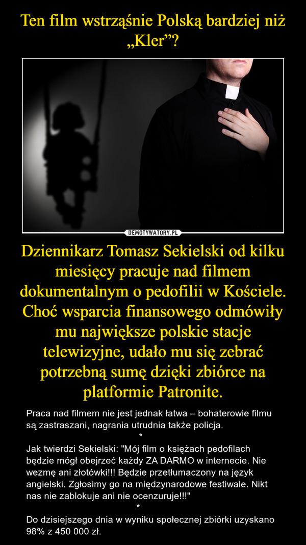 """Dziennikarz Tomasz Sekielski od kilku miesięcy pracuje nad filmem dokumentalnym o pedofilii w Kościele. Choć wsparcia finansowego odmówiły mu największe polskie stacje telewizyjne, udało mu się zebrać potrzebną sumę dzięki zbiórce na platformie Patronite. – Praca nad filmem nie jest jednak łatwa – bohaterowie filmu są zastraszani, nagrania utrudnia także policja.                                            *Jak twierdzi Sekielski: """"Mój film o księżach pedofilach będzie mógł obejrzeć każdy ZA DARMO w internecie. Nie wezmę ani złotówki!!! Będzie przetłumaczony na język angielski. Zgłosimy go na międzynarodowe festiwale. Nikt nas nie zablokuje ani nie ocenzuruje!!!""""                                          *Do dzisiejszego dnia w wyniku społecznej zbiórki uzyskano 98% z 450 000 zł."""