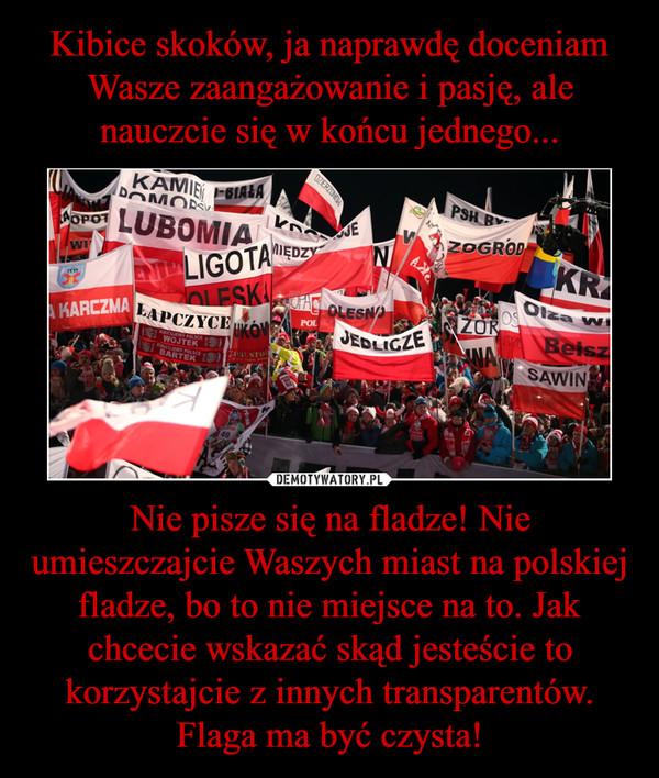 Nie pisze się na fladze! Nie umieszczajcie Waszych miast na polskiej fladze, bo to nie miejsce na to. Jak chcecie wskazać skąd jesteście to korzystajcie z innych transparentów. Flaga ma być czysta! –