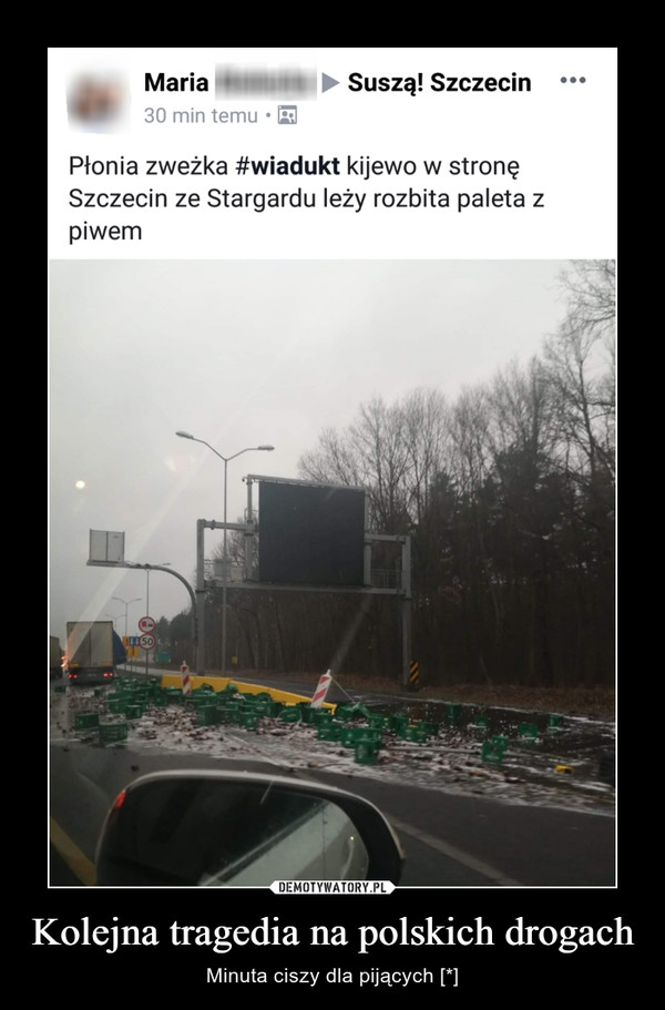Kolejna tragedia na polskich drogach – Minuta ciszy dla pijących [*] MariaSuszą! Szczecin30 min temu .*Płonia zweżka #wiadukt kijewo w stronęSzczecin ze Stargardu leży rozbita paleta zpiwem